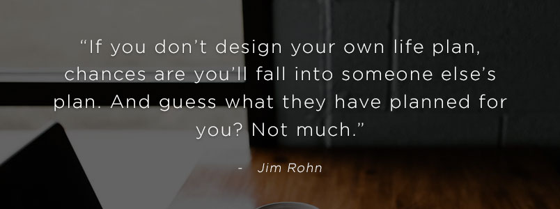 """If you don't design your own life plan, chances are you'll fall into someone else's plan. And guess what they have planned for you? Not much."" - Jim Rohn"