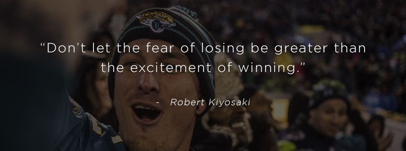 """Don't let the fear of losing be greater than the excitement of winning."" - Robert Kiyosaki"