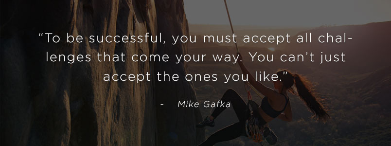 """To be successful, you must accept all challenges that come your way. You can't just accept the ones you like."" - Mike Gafka"