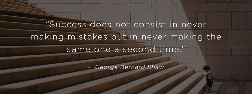 """Success does not consist in never making mistakes but in never making the same one a second time."" - George Bernard Shaw"