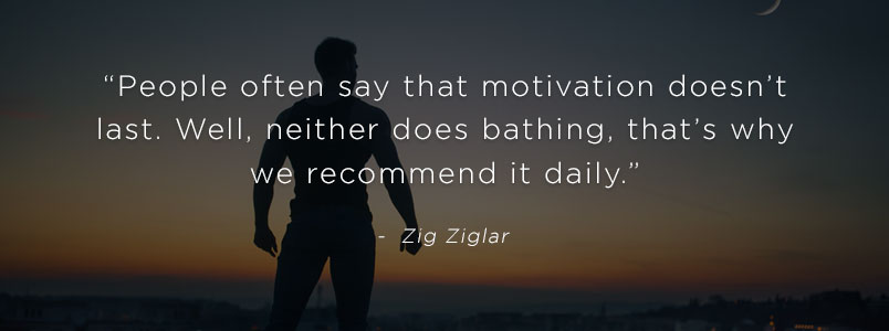 """People often say that motivation doesn't last. Well, neither does bathing, that's why we recommend it daily."" - Zig Ziglar"