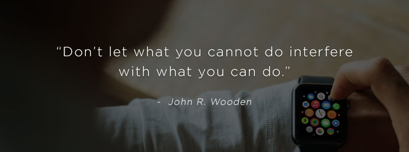 """Don't let what you cannot do interfere with what you can do."" - John R. Wooden"