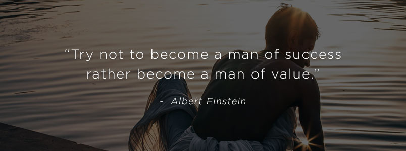 """Try not to become a man of success rather become a man of value."" - Albert Einstein"