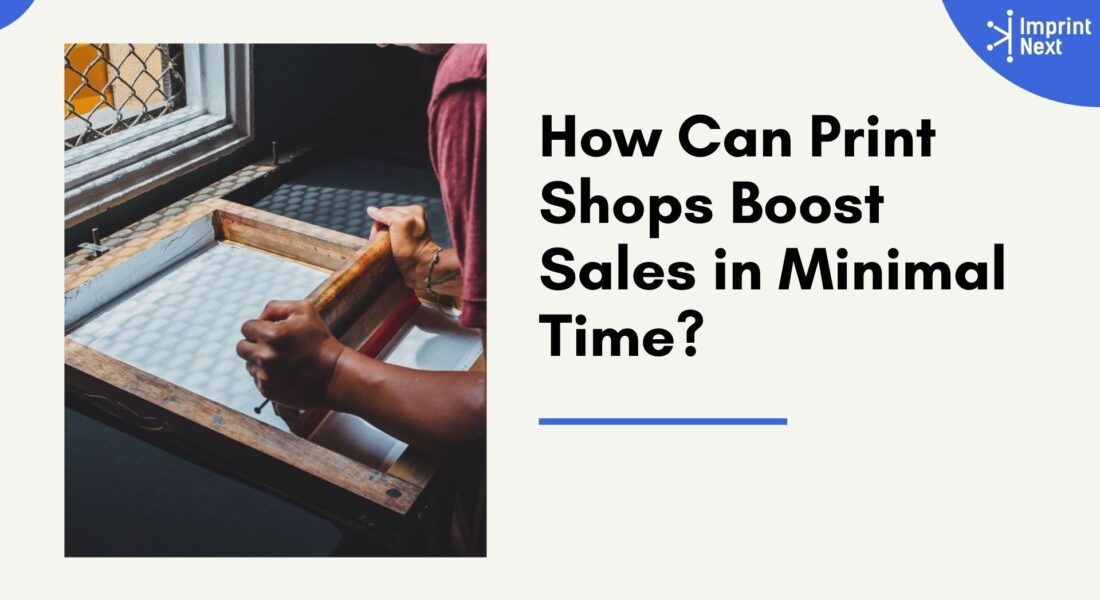 How Can Print Shops Boost Sales in Minimal Time?