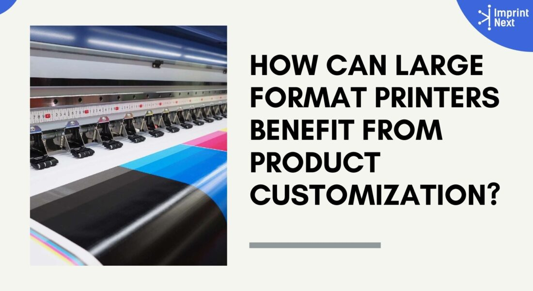 How Can Large Format Printers Benefit from Product Customization?